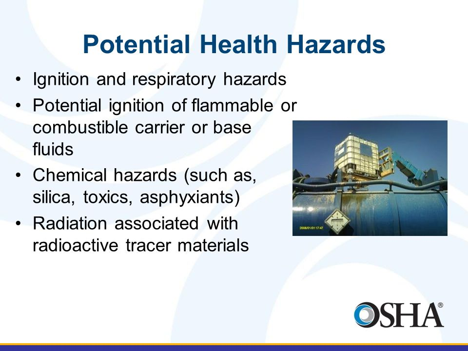 Potential Health Hazards Ignition and respiratory hazards Potential ignition of flammable or combustible carrier or base fluids Chemical hazards (such as, silica, toxics, asphyxiants) Radiation associated with radioactive tracer materials