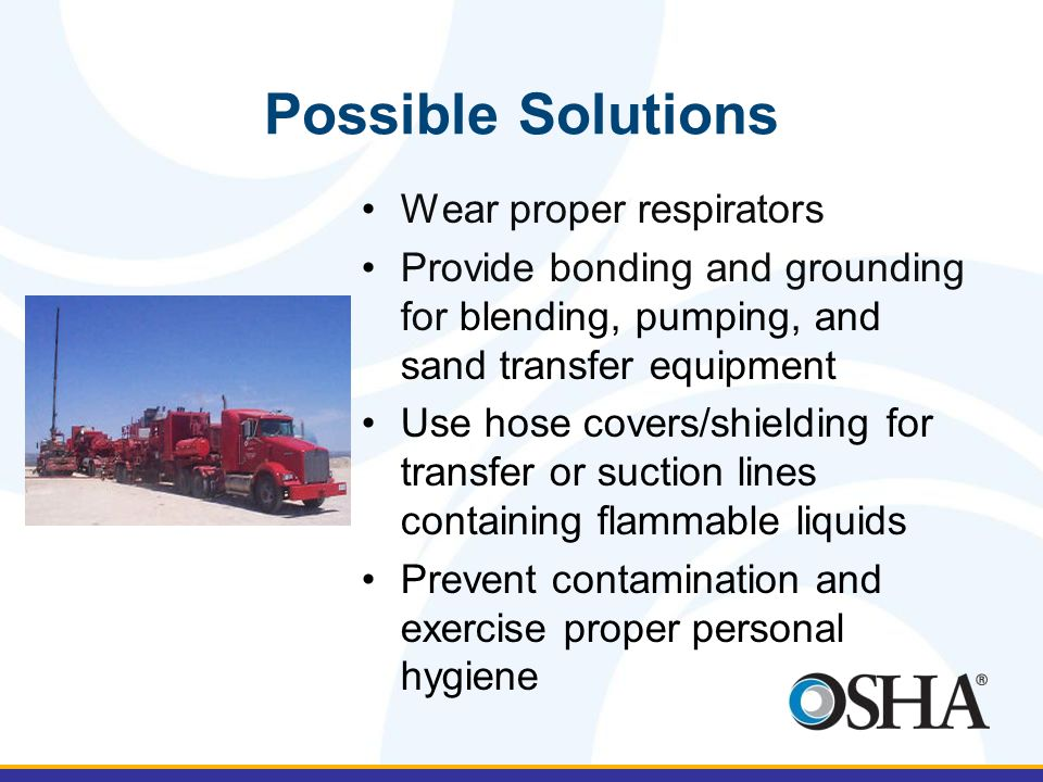 Possible Solutions Wear proper respirators Provide bonding and grounding for blending, pumping, and sand transfer equipment Use hose covers/shielding for transfer or suction lines containing flammable liquids Prevent contamination and exercise proper personal hygiene