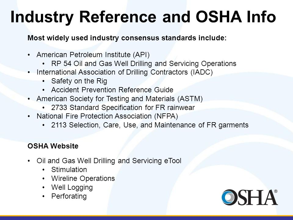 Industry Reference and OSHA Info Most widely used industry consensus standards include: American Petroleum Institute (API) RP 54 Oil and Gas Well Drilling and Servicing Operations International Association of Drilling Contractors (IADC) Safety on the Rig Accident Prevention Reference Guide American Society for Testing and Materials (ASTM) 2733 Standard Specification for FR rainwear National Fire Protection Association (NFPA) 2113 Selection, Care, Use, and Maintenance of FR garments OSHA Website Oil and Gas Well Drilling and Servicing eTool Stimulation Wireline Operations Well Logging Perforating