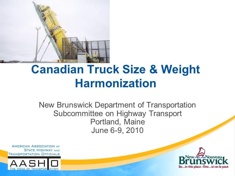 Canadian Truck Size & Weight Harmonization New Brunswick Department of Transportation Subcommittee on Highway Transport Portland, Maine June 6-9, 2010