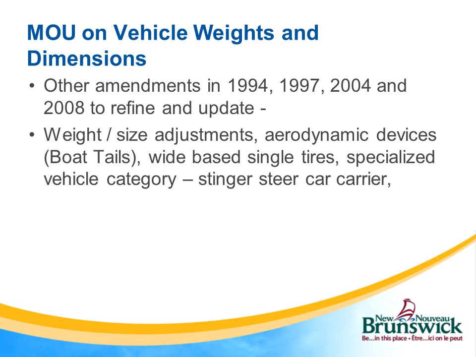 MOU on Vehicle Weights and Dimensions Other amendments in 1994, 1997, 2004 and 2008 to refine and update - Weight / size adjustments, aerodynamic devices (Boat Tails), wide based single tires, specialized vehicle category – stinger steer car carrier,