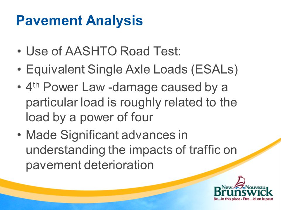 Pavement Analysis Use of AASHTO Road Test: Equivalent Single Axle Loads (ESALs) 4 th Power Law -damage caused by a particular load is roughly related to the load by a power of four Made Significant advances in understanding the impacts of traffic on pavement deterioration