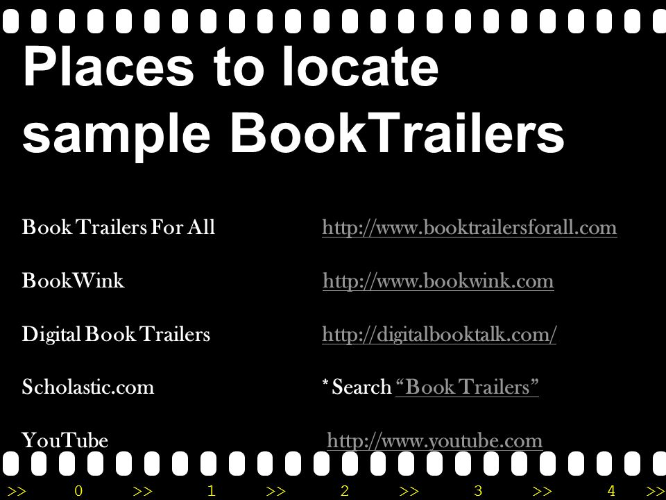 >>0 >>1 >> 2 >> 3 >> 4 >> Places to locate sample BookTrailers Book Trailers For All http://www.booktrailersforall.com BookWink http://www.bookwink.com Digital Book Trailers http://digitalbooktalk.com/ Scholastic.com *Search Book Trailers YouTube http://www.youtube.comhttp://www.booktrailersforall.comhttp://www.bookwink.comhttp://digitalbooktalk.com/ Book Trailers http://www.youtube.com