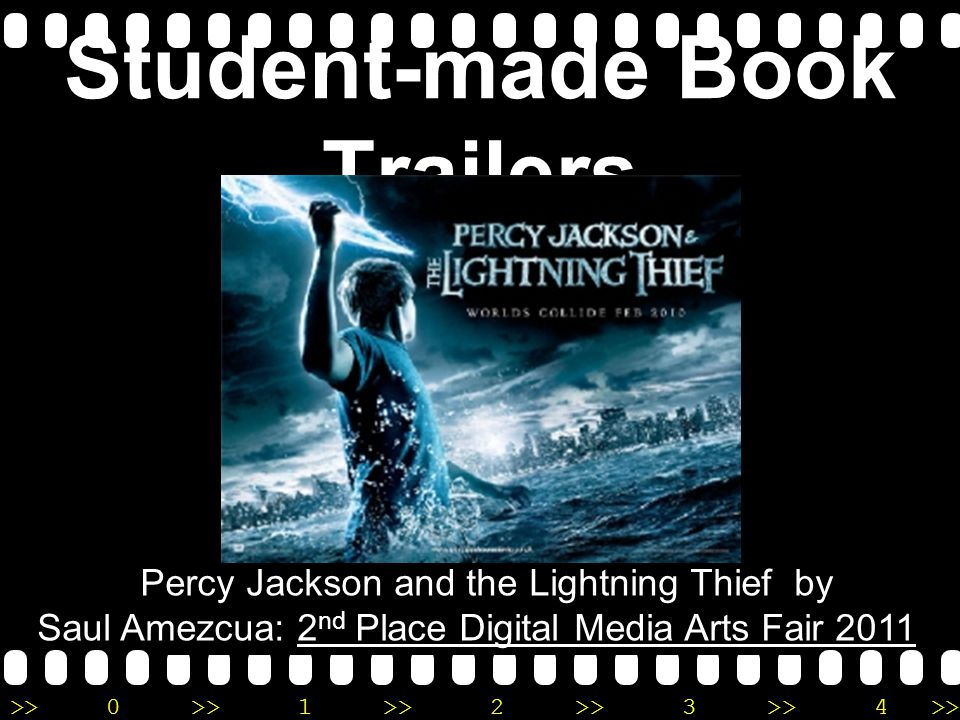 >>0 >>1 >> 2 >> 3 >> 4 >> Student-made Book Trailers Percy Jackson and the Lightning Thief by Saul Amezcua: 2 nd Place Digital Media Arts Fair 2011