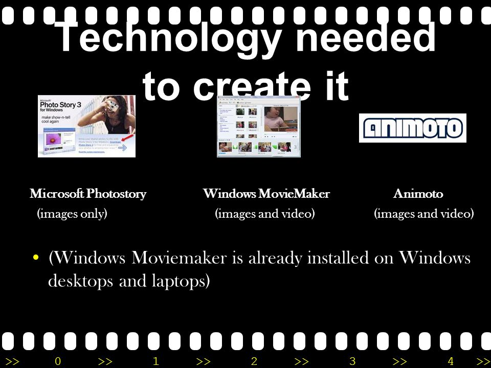 >>0 >>1 >> 2 >> 3 >> 4 >> Technology needed to create it Microsoft Photostory Windows MovieMaker Animoto (images only) (images and video) (images and video) (Windows Moviemaker is already installed on Windows desktops and laptops)