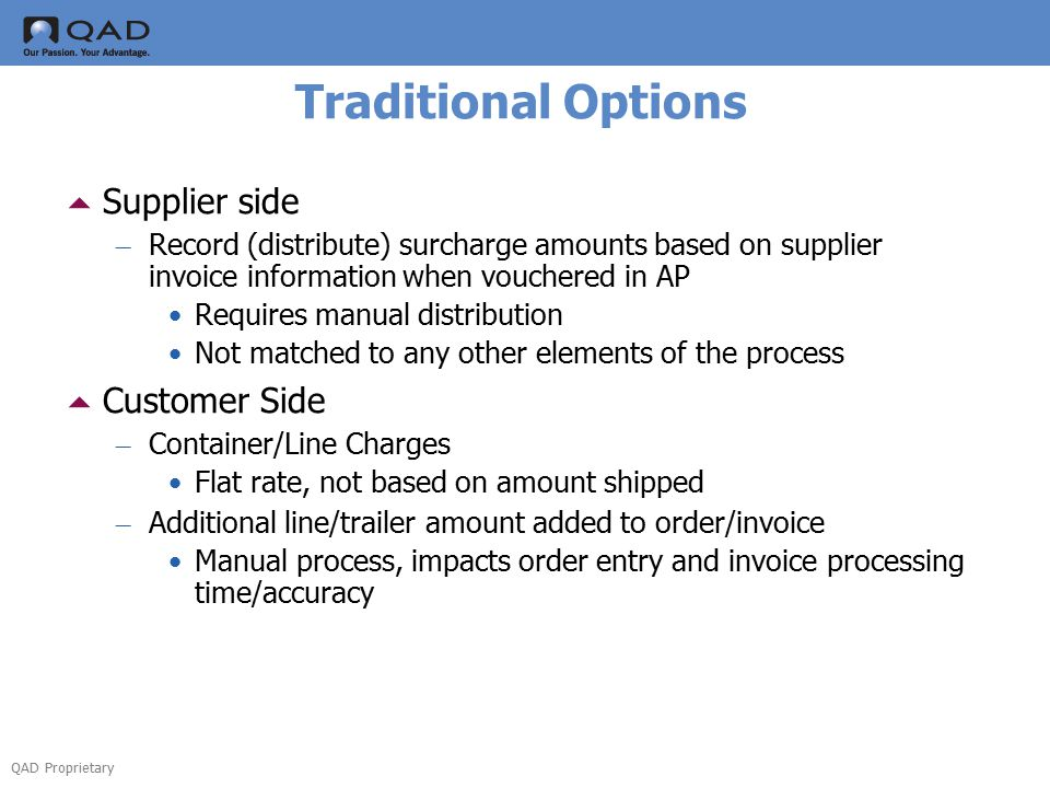 QAD Proprietary Traditional Options  Supplier side – Record (distribute) surcharge amounts based on supplier invoice information when vouchered in AP Requires manual distribution Not matched to any other elements of the process  Customer Side – Container/Line Charges Flat rate, not based on amount shipped – Additional line/trailer amount added to order/invoice Manual process, impacts order entry and invoice processing time/accuracy