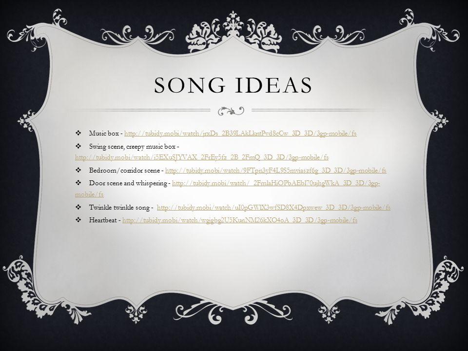 SONG IDEAS  Music box - http://tubidy.mobi/watch/jrxDs_2B39LAkLkntPvd8cCw_3D_3D/3gp-mobile/fshttp://tubidy.mobi/watch/jrxDs_2B39LAkLkntPvd8cCw_3D_3D/3gp-mobile/fs  Swing scene, creepy music box - http://tubidy.mobi/watch/i5EXuSJYVAX_2FrEy5fz_2B_2FmQ_3D_3D/3gp-mobile/fs http://tubidy.mobi/watch/i5EXuSJYVAX_2FrEy5fz_2B_2FmQ_3D_3D/3gp-mobile/fs  Bedroom/corridor scene - http://tubidy.mobi/watch/9FTpn3yF4L9S5mviaszf6g_3D_3D/3gp-mobile/fshttp://tubidy.mobi/watch/9FTpn3yF4L9S5mviaszf6g_3D_3D/3gp-mobile/fs  Door scene and whispering - http://tubidy.mobi/watch/_2FmlaHiOPbAEbl70ujhgWkA_3D_3D/3gp- mobile/fshttp://tubidy.mobi/watch/_2FmlaHiOPbAEbl70ujhgWkA_3D_3D/3gp- mobile/fs  Twinkle twinkle song - http://tubidy.mobi/watch/uI0pGWlX3wfSD8X4Dpxwew_3D_3D/3gp-mobile/fshttp://tubidy.mobi/watch/uI0pGWlX3wfSD8X4Dpxwew_3D_3D/3gp-mobile/fs  Heartbeat - http://tubidy.mobi/watch/wgjgbg2U5KunNM26kXO4oA_3D_3D/3gp-mobile/fshttp://tubidy.mobi/watch/wgjgbg2U5KunNM26kXO4oA_3D_3D/3gp-mobile/fs
