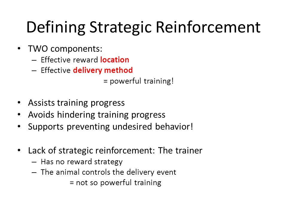 Defining Strategic Reinforcement TWO components: – Effective reward location – Effective delivery method = powerful training.