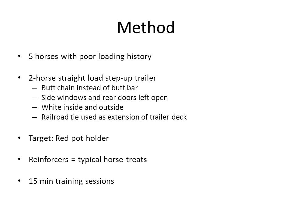 Method 5 horses with poor loading history 2-horse straight load step-up trailer – Butt chain instead of butt bar – Side windows and rear doors left open – White inside and outside – Railroad tie used as extension of trailer deck Target: Red pot holder Reinforcers = typical horse treats 15 min training sessions