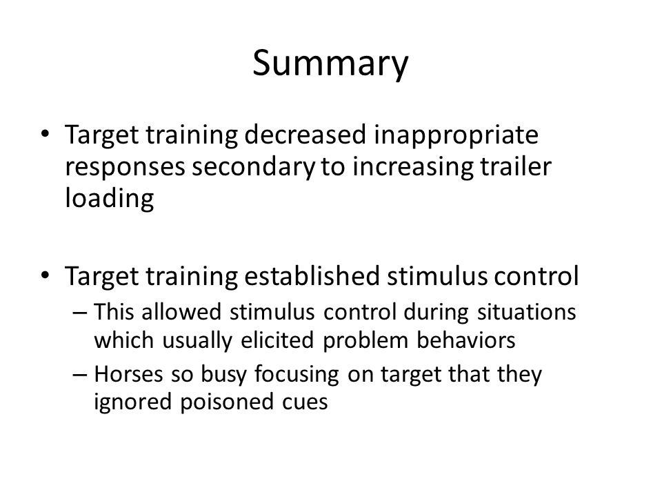 Summary Target training decreased inappropriate responses secondary to increasing trailer loading Target training established stimulus control – This allowed stimulus control during situations which usually elicited problem behaviors – Horses so busy focusing on target that they ignored poisoned cues