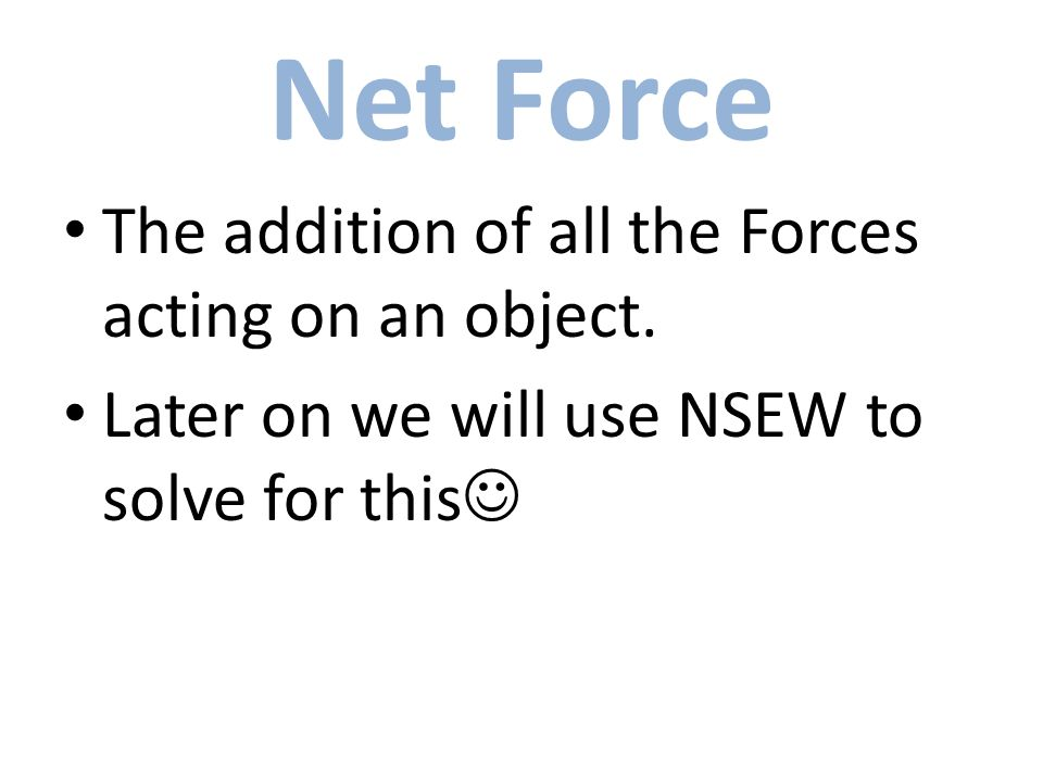 Net Force The addition of all the Forces acting on an object. Later on we will use NSEW to solve for this