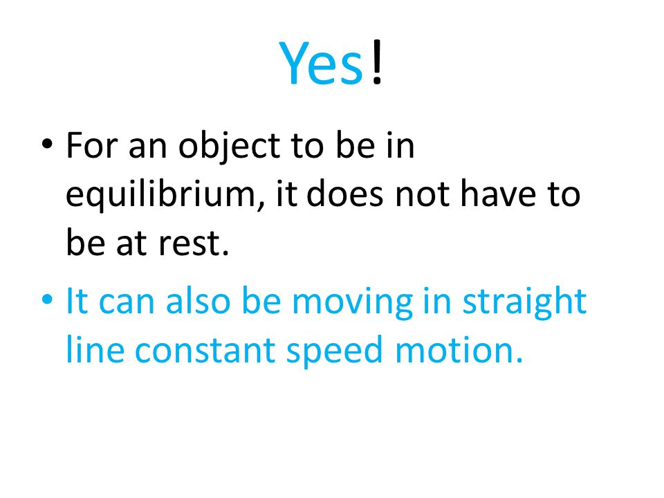 Yes! For an object to be in equilibrium, it does not have to be at rest. It can also be moving in straight line constant speed motion.