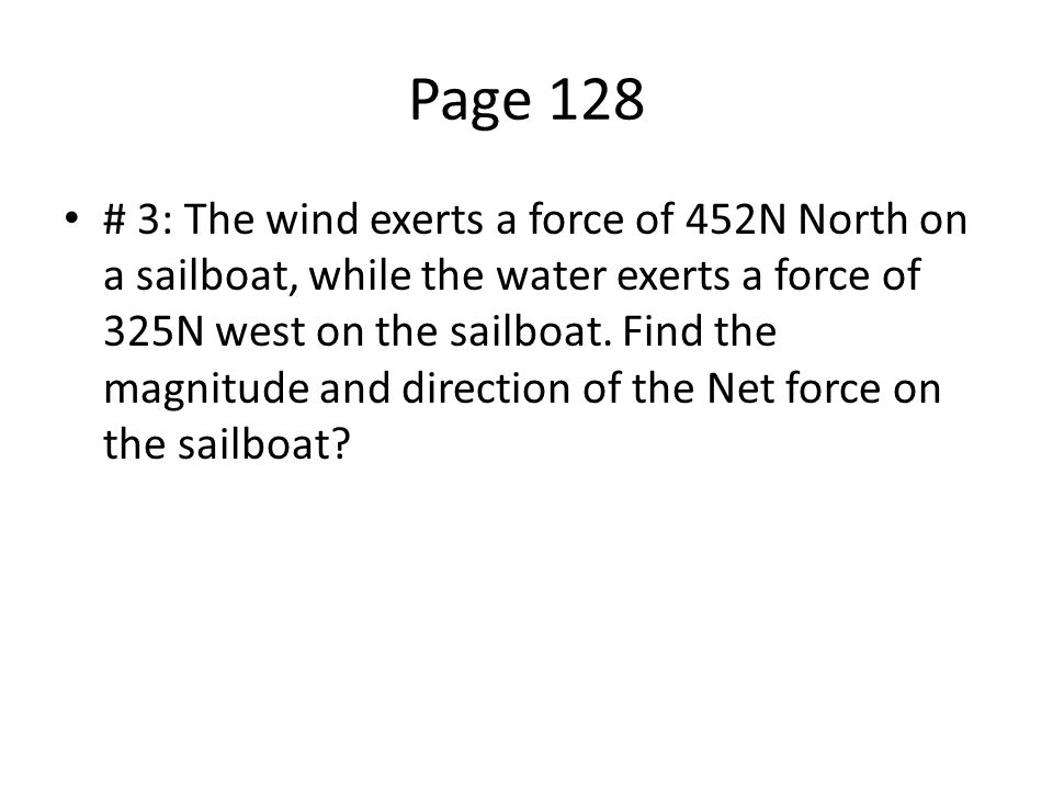 Page 128 # 3: The wind exerts a force of 452N North on a sailboat, while the water exerts a force of 325N west on the sailboat.