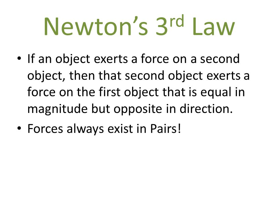 Newton's 3 rd Law If an object exerts a force on a second object, then that second object exerts a force on the first object that is equal in magnitud