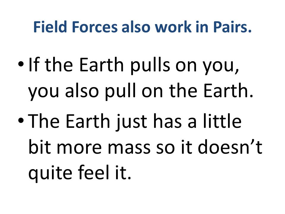 Field Forces also work in Pairs.If the Earth pulls on you, you also pull on the Earth.