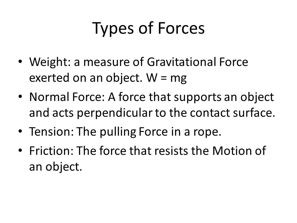 Types of Forces Weight: a measure of Gravitational Force exerted on an object.