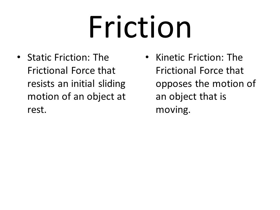 Friction Static Friction: The Frictional Force that resists an initial sliding motion of an object at rest. Kinetic Friction: The Frictional Force tha