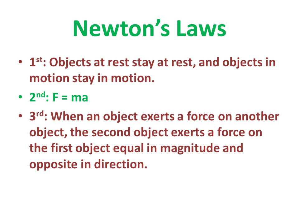Newton's Laws 1 st : Objects at rest stay at rest, and objects in motion stay in motion. 2 nd : F = ma 3 rd : When an object exerts a force on another