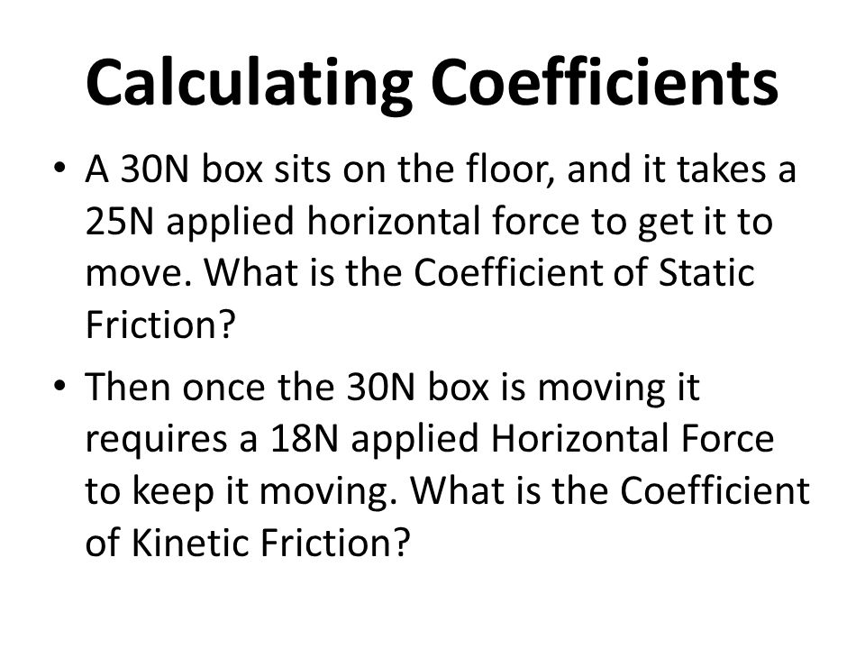 Calculating Coefficients A 30N box sits on the floor, and it takes a 25N applied horizontal force to get it to move.