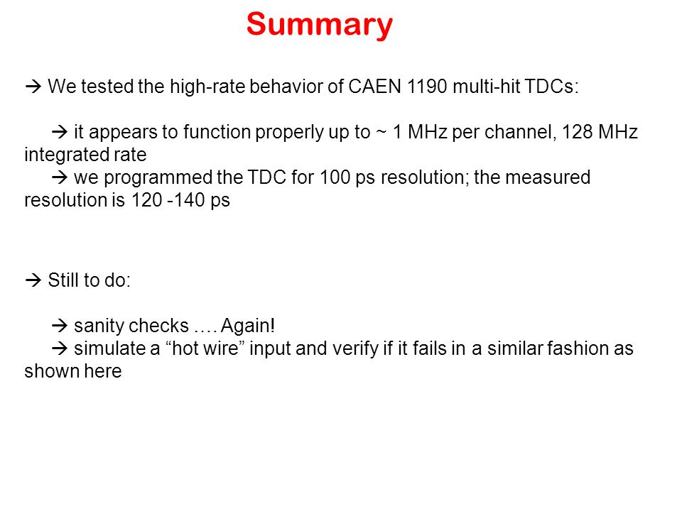 Summary  We tested the high-rate behavior of CAEN 1190 multi-hit TDCs:  it appears to function properly up to ~ 1 MHz per channel, 128 MHz integrated rate  we programmed the TDC for 100 ps resolution; the measured resolution is 120 -140 ps  Still to do:  sanity checks ….