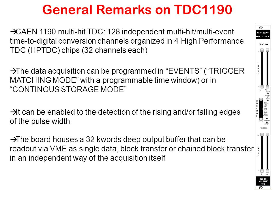 General Remarks on TDC1190  CAEN 1190 multi-hit TDC: 128 independent multi-hit/multi-event time-to-digital conversion channels organized in 4 High Performance TDC (HPTDC) chips (32 channels each)  The data acquisition can be programmed in EVENTS ( TRIGGER MATCHING MODE with a programmable time window) or in CONTINOUS STORAGE MODE  It can be enabled to the detection of the rising and/or falling edges of the pulse width  The board houses a 32 kwords deep output buffer that can be readout via VME as single data, block transfer or chained block transfer in an independent way of the acquisition itself