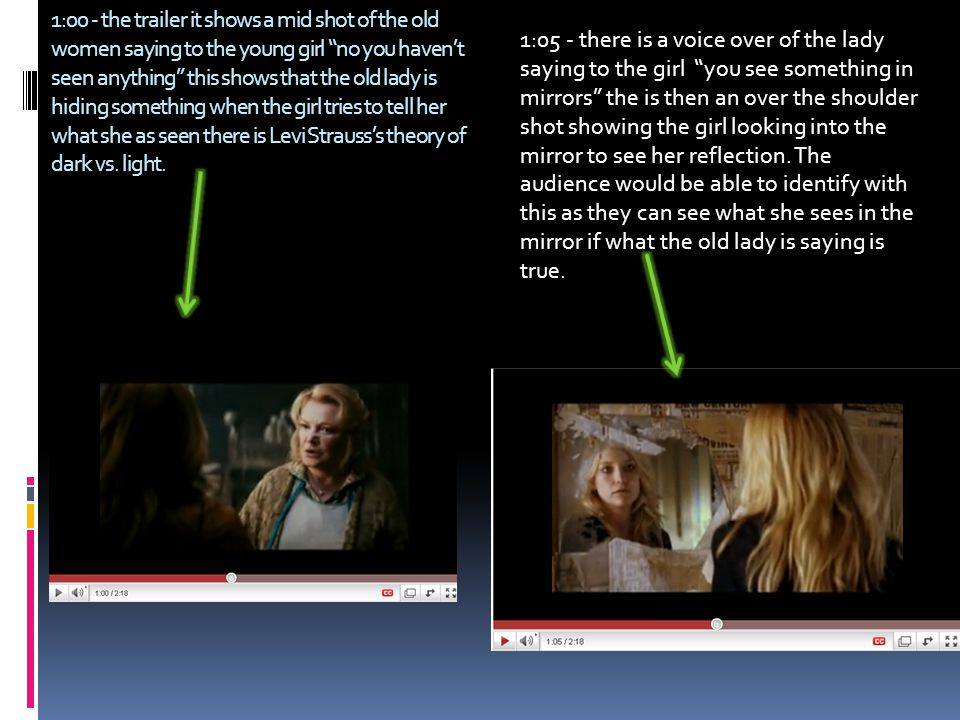 1:00 - the trailer it shows a mid shot of the old women saying to the young girl no you haven't seen anything this shows that the old lady is hiding something when the girl tries to tell her what she as seen there is Levi Strauss's theory of dark vs.