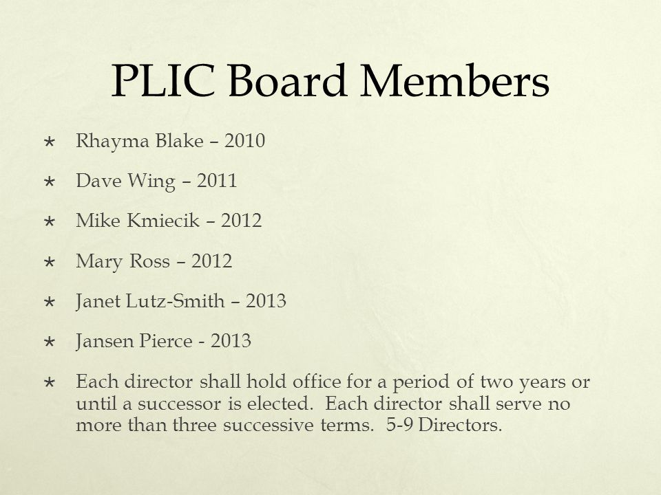 PLIC Board Members  Rhayma Blake – 2010  Dave Wing – 2011  Mike Kmiecik – 2012  Mary Ross – 2012  Janet Lutz-Smith – 2013  Jansen Pierce - 2013  Each director shall hold office for a period of two years or until a successor is elected.
