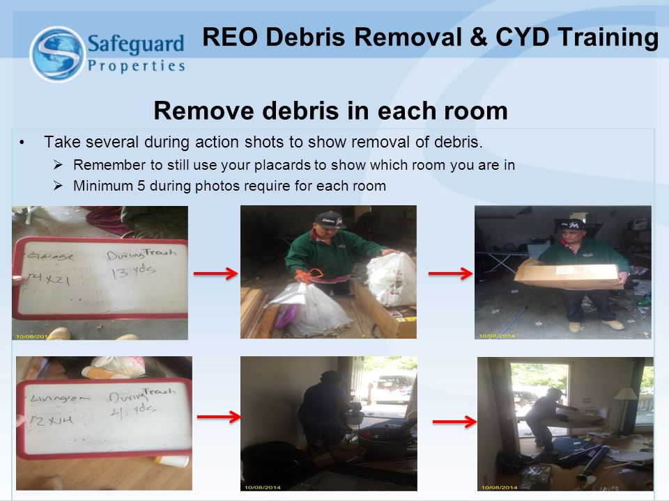 Remove debris in each room Take several during action shots to show removal of debris.  Remember to still use your placards to show which room you ar