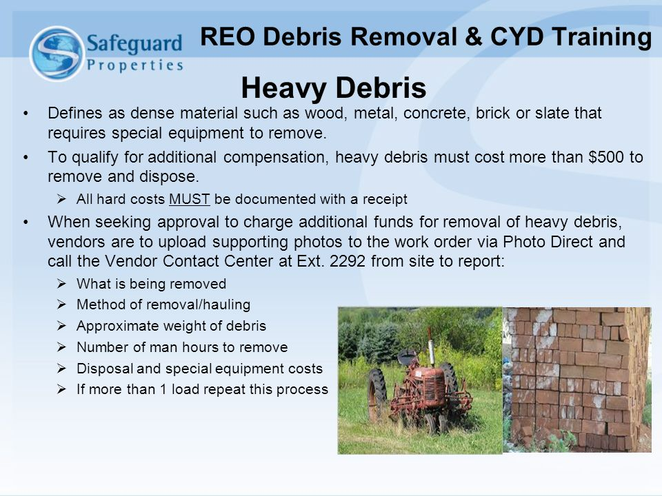 Heavy Debris Defines as dense material such as wood, metal, concrete, brick or slate that requires special equipment to remove. To qualify for additio