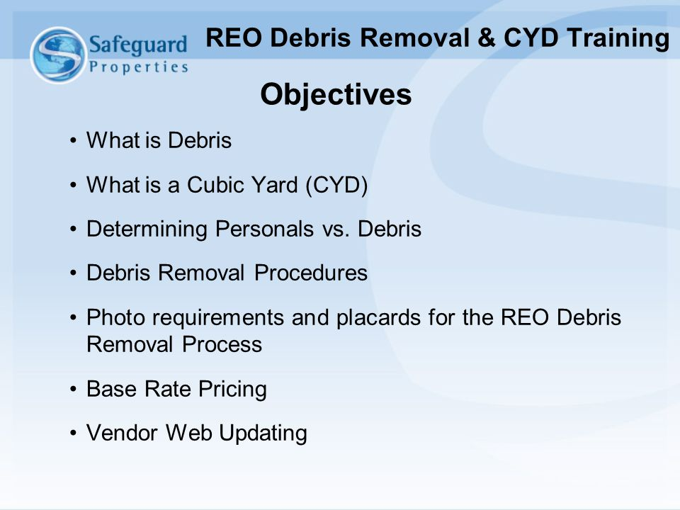 Objectives What is Debris What is a Cubic Yard (CYD) Determining Personals vs. Debris Debris Removal Procedures Photo requirements and placards for th
