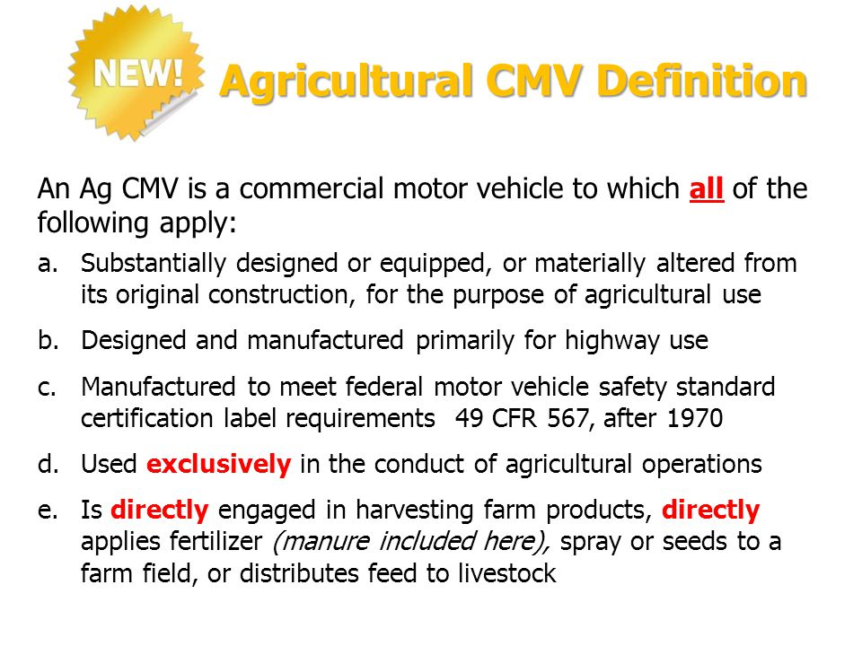 Agricultural CMV Definition An Ag CMV is a commercial motor vehicle to which all of the following apply: a.Substantially designed or equipped, or materially altered from its original construction, for the purpose of agricultural use b.Designed and manufactured primarily for highway use c.Manufactured to meet federal motor vehicle safety standard certification label requirements 49 CFR 567, after 1970 d.Used exclusively in the conduct of agricultural operations e.Is directly engaged in harvesting farm products, directly applies fertilizer (manure included here), spray or seeds to a farm field, or distributes feed to livestock