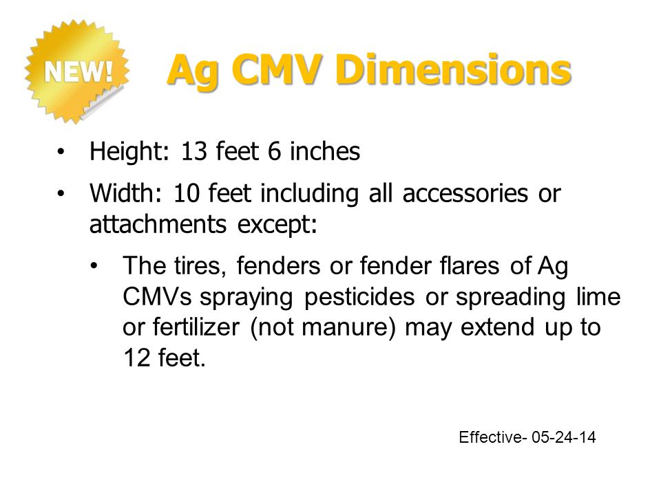 Ag CMV Dimensions Height: 13 feet 6 inches Width: 10 feet including all accessories or attachments except: The tires, fenders or fender flares of Ag CMVs spraying pesticides or spreading lime or fertilizer (not manure) may extend up to 12 feet.