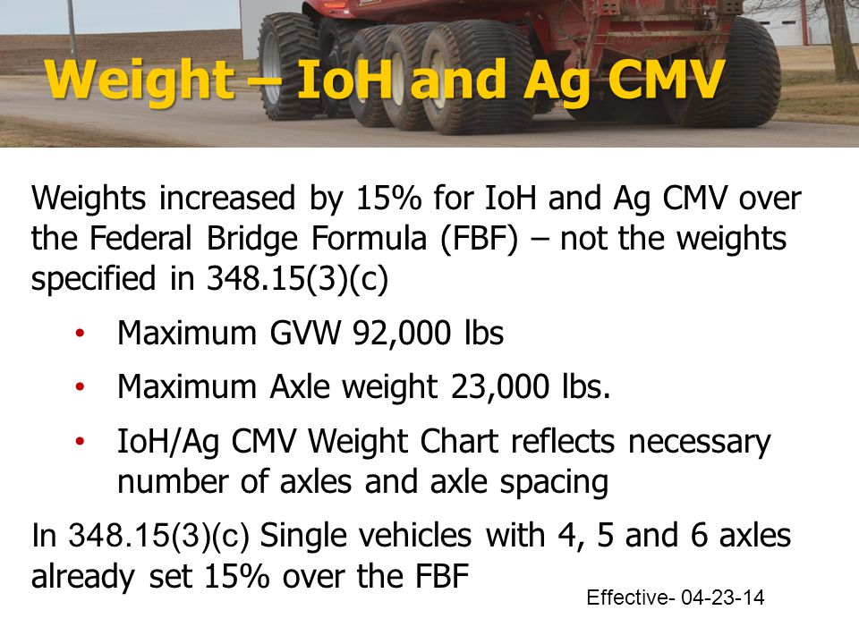 Weight – IoH and Ag CMV Weights increased by 15% for IoH and Ag CMV over the Federal Bridge Formula (FBF) – not the weights specified in 348.15(3)(c) Maximum GVW 92,000 lbs Maximum Axle weight 23,000 lbs.