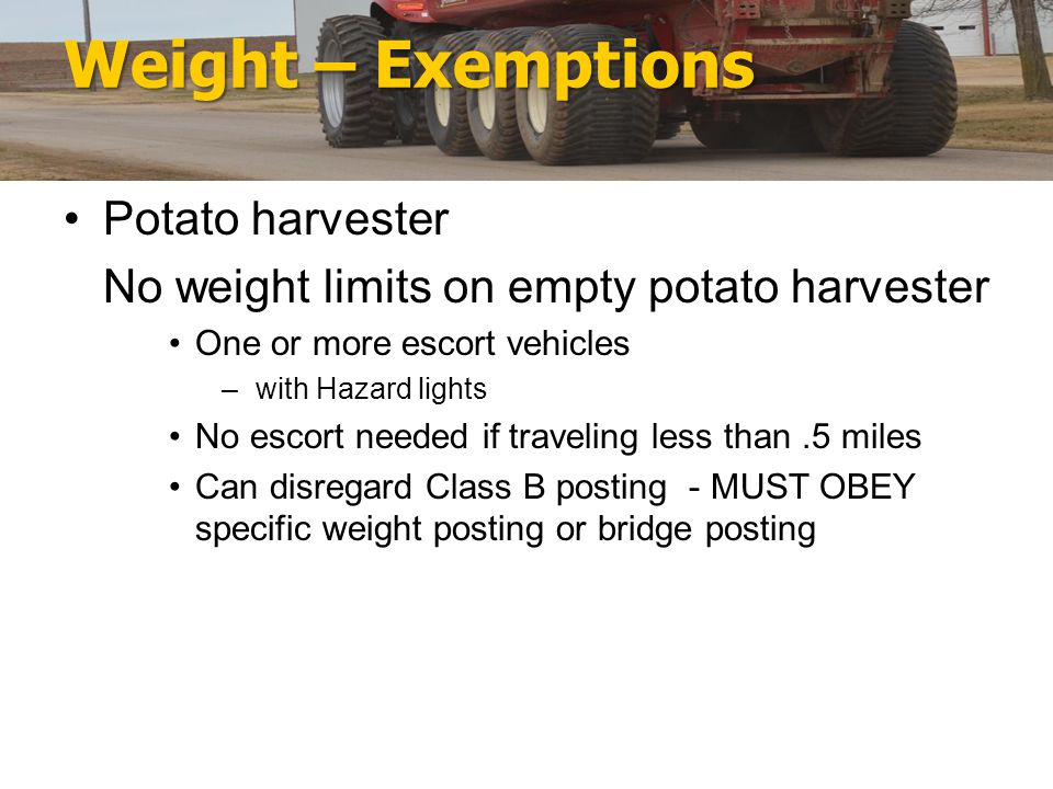 Weight – Exemptions Potato harvester No weight limits on empty potato harvester One or more escort vehicles – with Hazard lights No escort needed if traveling less than.5 miles Can disregard Class B posting - MUST OBEY specific weight posting or bridge posting
