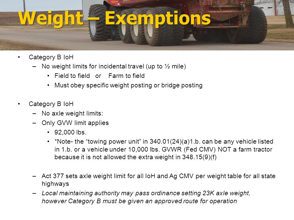 Weight – Exemptions Category B IoH –No weight limits for incidental travel (up to ½ mile) Field to field or Farm to field Must obey specific weight posting or bridge posting Category B IoH –No axle weight limits: –Only GVW limit applies 92,000 lbs.