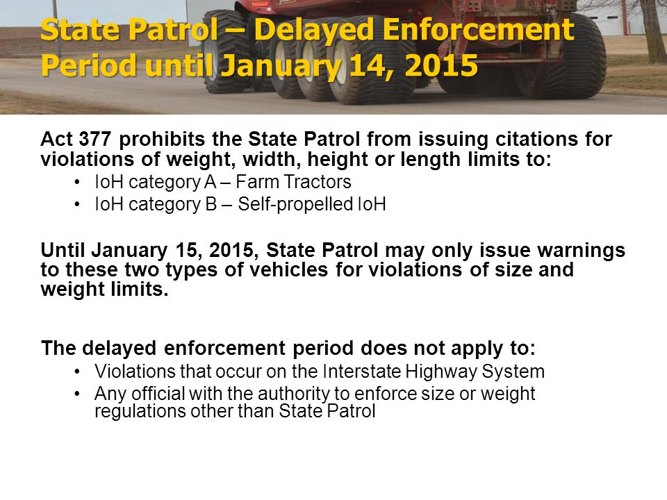 State Patrol – Delayed Enforcement Period until January 14, 2015 Act 377 prohibits the State Patrol from issuing citations for violations of weight, width, height or length limits to: IoH category A – Farm Tractors IoH category B – Self-propelled IoH Until January 15, 2015, State Patrol may only issue warnings to these two types of vehicles for violations of size and weight limits.