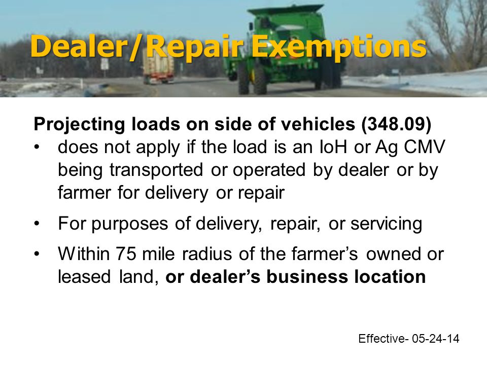 Dealer/Repair Exemptions Projecting loads on side of vehicles (348.09) does not apply if the load is an IoH or Ag CMV being transported or operated by dealer or by farmer for delivery or repair For purposes of delivery, repair, or servicing Within 75 mile radius of the farmer's owned or leased land, or dealer's business location Effective- 05-24-14