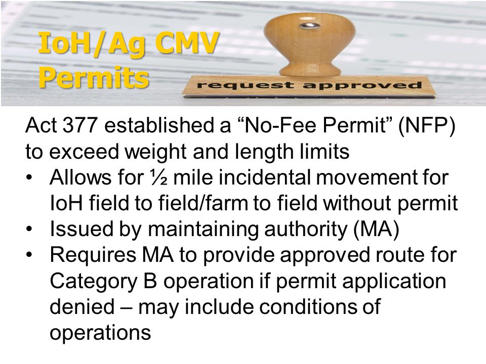 IoH/Ag CMV Permits Act 377 established a No-Fee Permit (NFP) to exceed weight and length limits Allows for ½ mile incidental movement for IoH field to field/farm to field without permit Issued by maintaining authority (MA) Requires MA to provide approved route for Category B operation if permit application denied – may include conditions of operations