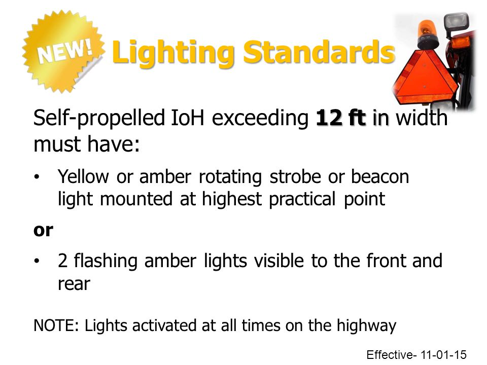 Lighting Standards Lighting Standards Effective- 11-01-15 12 ft in Self-propelled IoH exceeding 12 ft in width must have: Yellow or amber rotating str
