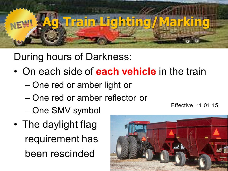 Ag Train Lighting/Marking During hours of Darkness: On each side of each vehicle in the train –One red or amber light or –One red or amber reflector or –One SMV symbol The daylight flag requirement has been rescinded Effective- 11-01-15