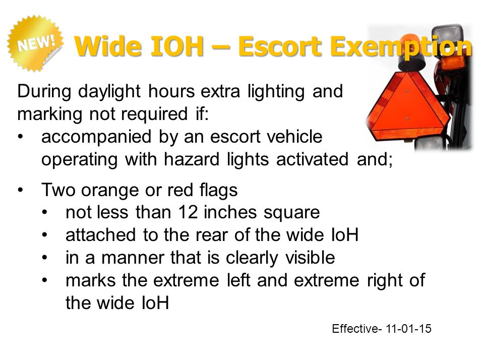 Wide IOH – Escort Exemption During daylight hours extra lighting and marking not required if: accompanied by an escort vehicle operating with hazard lights activated and; Two orange or red flags not less than 12 inches square attached to the rear of the wide IoH in a manner that is clearly visible marks the extreme left and extreme right of the wide IoH Effective- 11-01-15