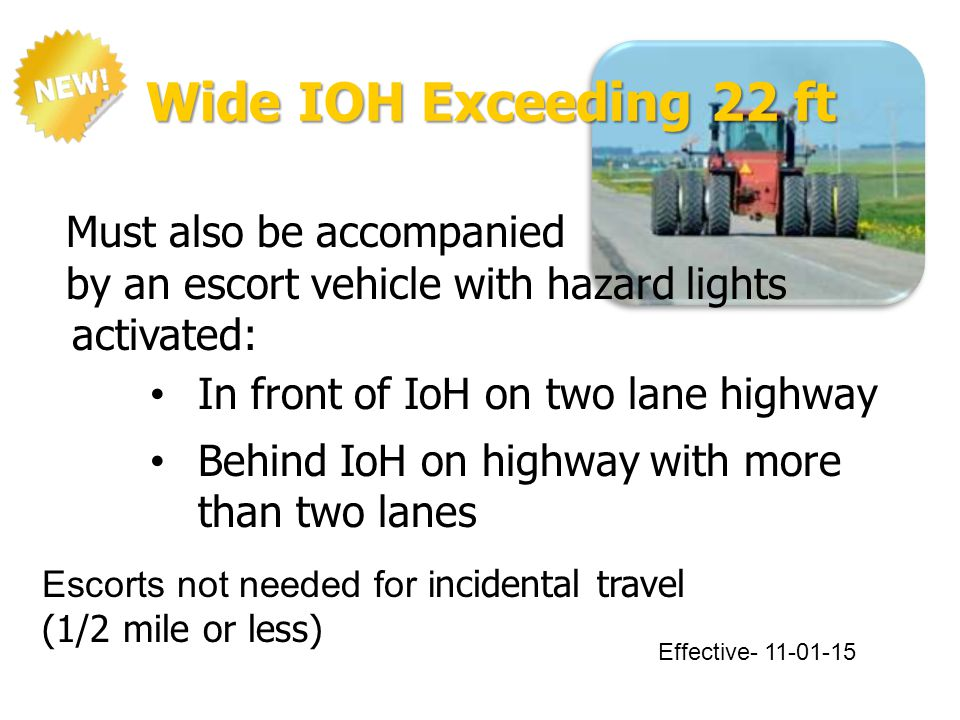 Wide IOH Exceeding 22 ft Must also be accompanied by an escort vehicle with hazard lights activated: In front of IoH on two lane highway Behind IoH on highway with more than two lanes Escorts not needed for i ncidental travel (1/2 mile or less) Effective- 11-01-15