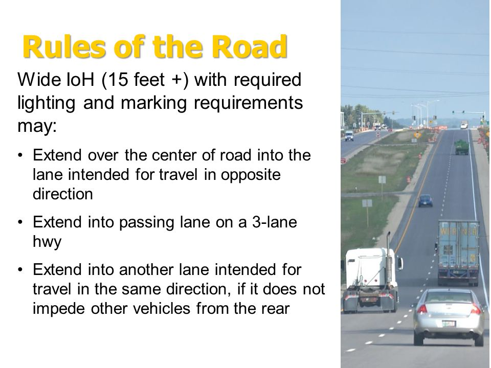 Wide IoH (15 feet +) with required lighting and marking requirements may: Extend over the center of road into the lane intended for travel in opposite direction Extend into passing lane on a 3-lane hwy Extend into another lane intended for travel in the same direction, if it does not impede other vehicles from the rear
