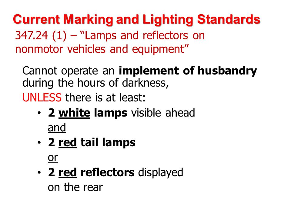 347.24 (1) – Lamps and reflectors on nonmotor vehicles and equipment Cannot operate an implement of husbandry during the hours of darkness, UNLESS there is at least: 2 white lamps visible ahead and 2 red tail lamps or 2 red reflectors displayed on the rear Current Marking and Lighting Standards