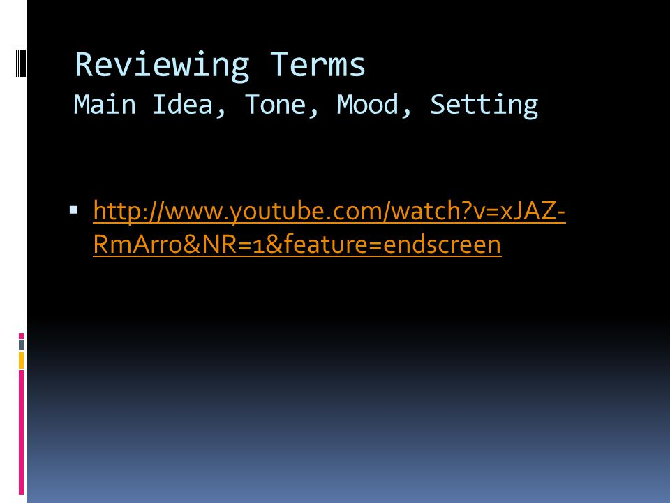 Reviewing Terms Main Idea, Tone, Mood, Setting  http://www.youtube.com/watch v=xJAZ- RmArro&NR=1&feature=endscreen http://www.youtube.com/watch v=xJAZ- RmArro&NR=1&feature=endscreen
