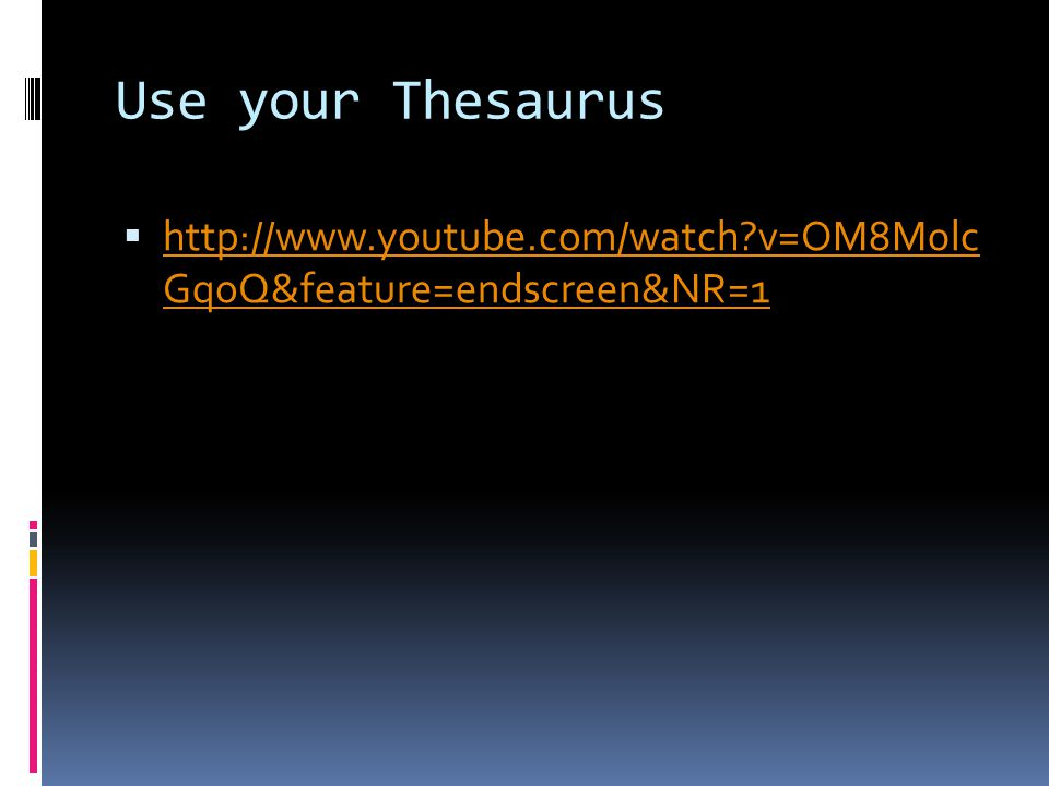Use your Thesaurus  http://www.youtube.com/watch v=OM8M0lc GqoQ&feature=endscreen&NR=1 http://www.youtube.com/watch v=OM8M0lc GqoQ&feature=endscreen&NR=1