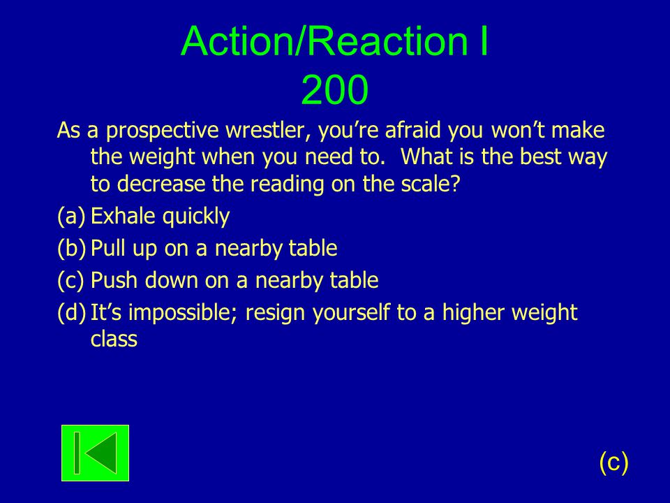 Action/Reaction I 200 As a prospective wrestler, you're afraid you won't make the weight when you need to. What is the best way to decrease the readin