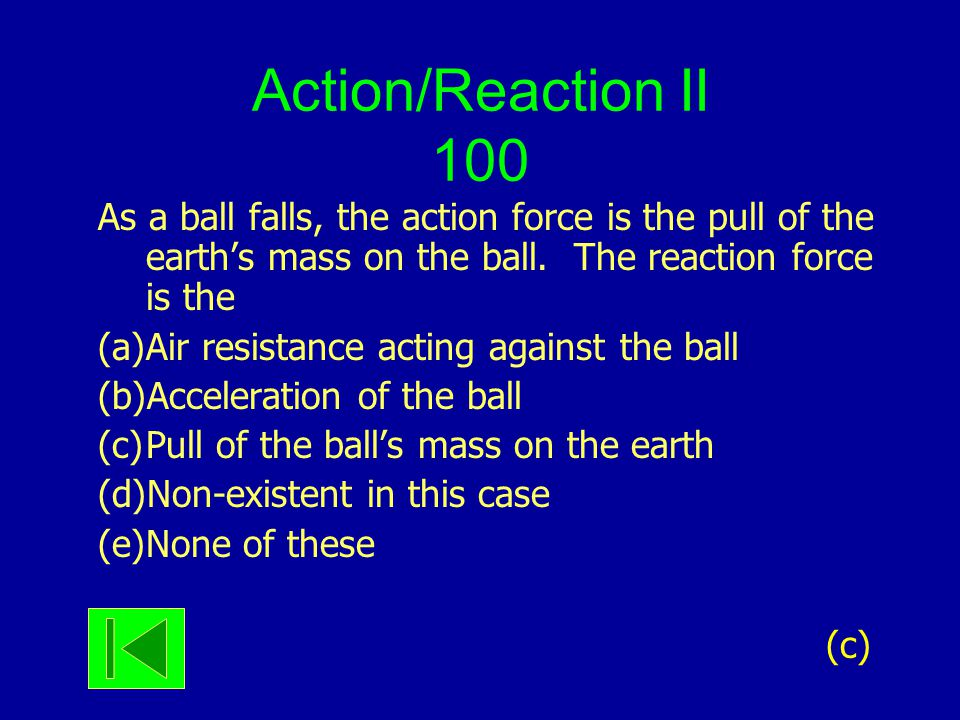 Action/Reaction II 100 As a ball falls, the action force is the pull of the earth's mass on the ball. The reaction force is the (a)Air resistance acti