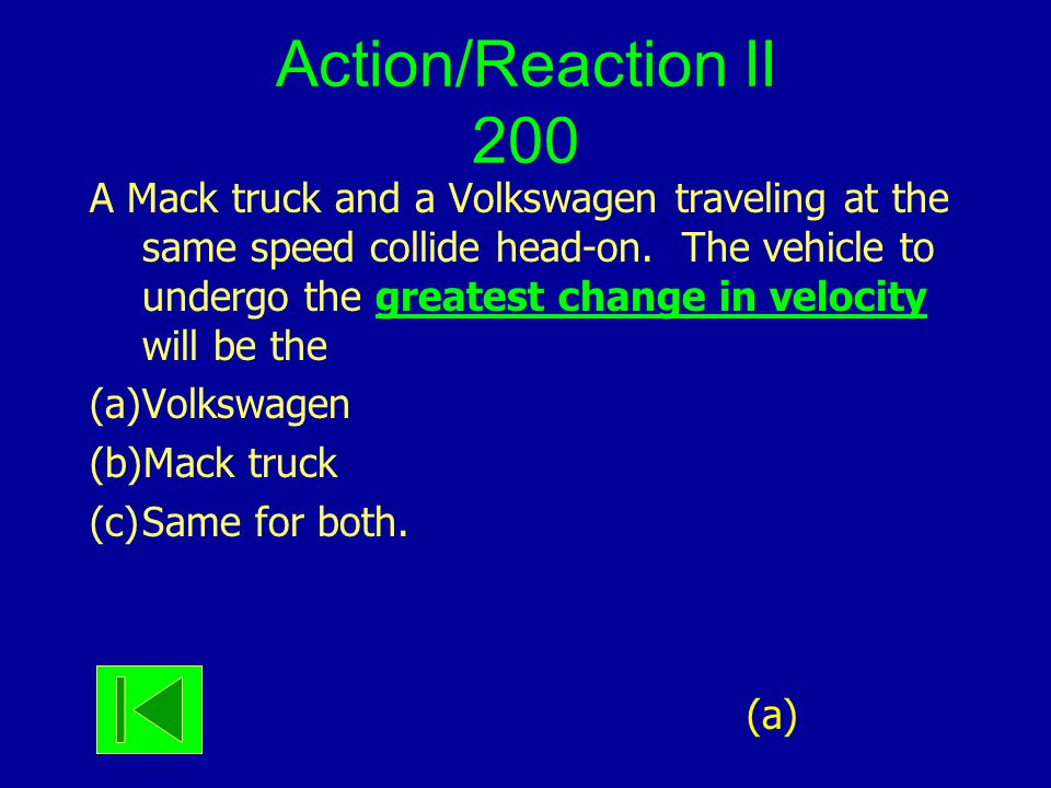 Action/Reaction II 200 A Mack truck and a Volkswagen traveling at the same speed collide head-on. The vehicle to undergo the greatest change in veloci