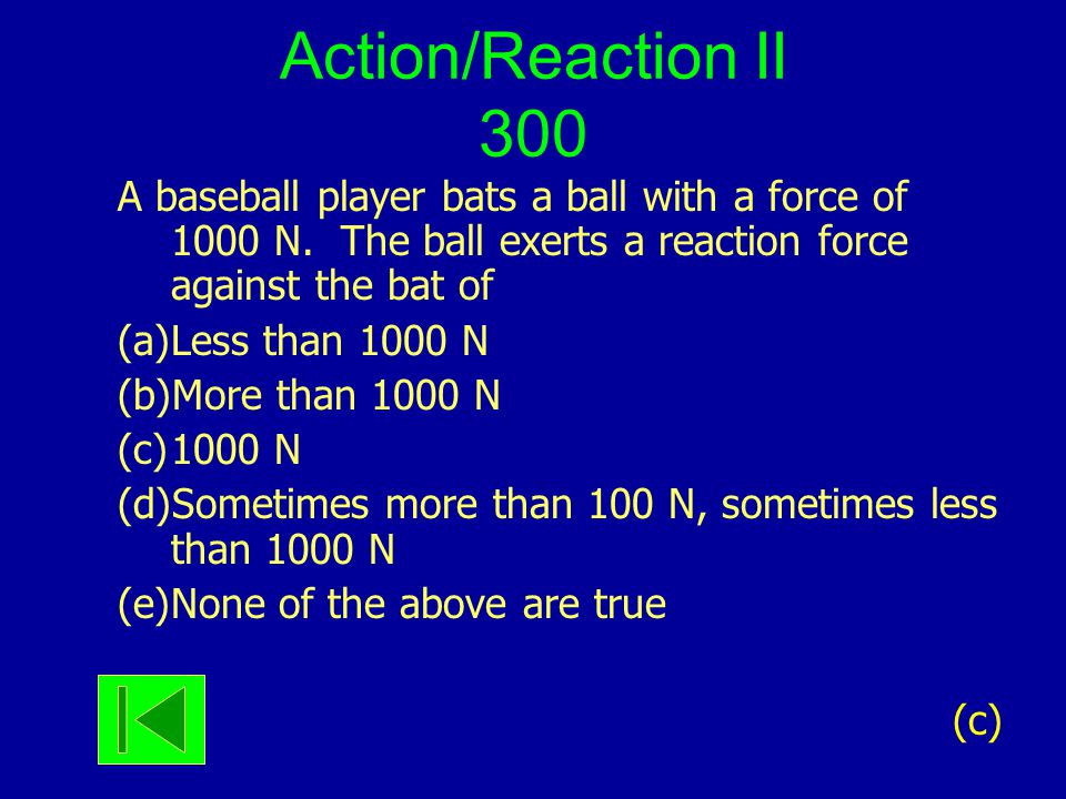 Action/Reaction II 300 A baseball player bats a ball with a force of 1000 N. The ball exerts a reaction force against the bat of (a)Less than 1000 N (